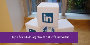 5 Tips for Making the Most of LinkedIn